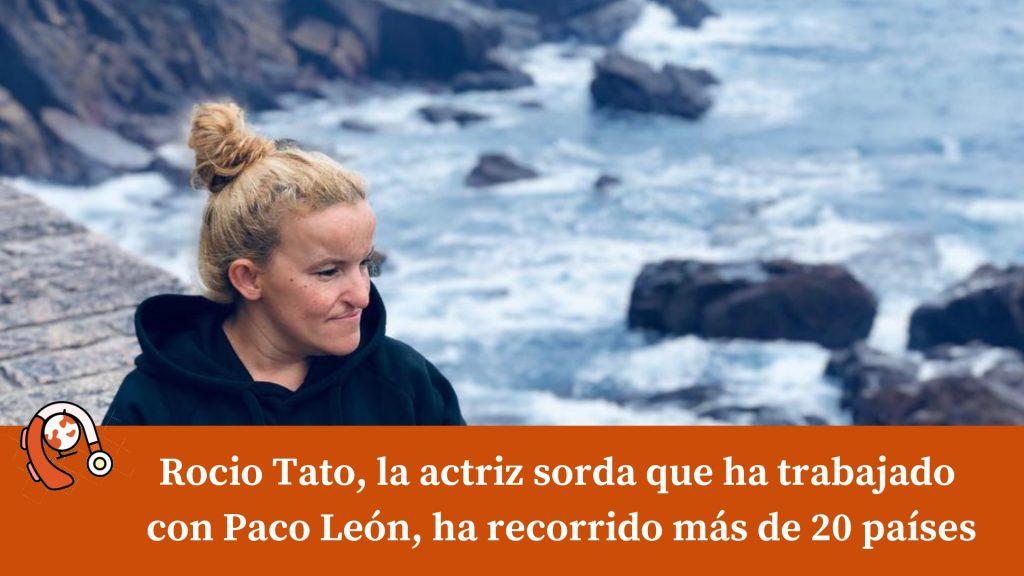 Rocio Tato, la actriz sorda que ha trabajado con Paco León, ha recorrido más de 20 países